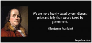 ... pride and folly than we are taxed by government. - Benjamin Franklin