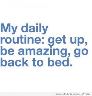 My daily routine : get up, be amazing, go back to bed.