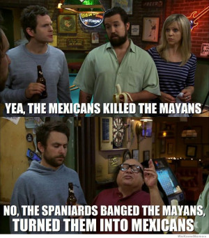 Mexican History on It's Always Sunny – The Mexicans killed the ...