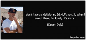 don't have a sidekick - no Ed McMahon. So when I go out there, I'm ...
