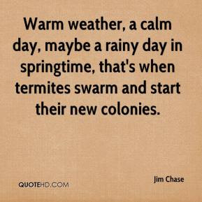 Warm weather, a calm day, maybe a rainy day in springtime, that's when ...