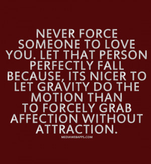 Never force someone to love you. Let that person perfectly fall ...