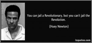 ... jail a Revolutionary, but you can't jail the Revolution. - Huey Newton