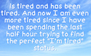 is tired and has been tired. And now I am even more tired since I have ...