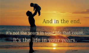 ... not the years in your life that count. It's the life in your years