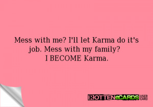 Mess with me? I'll let Karma do it's job. Mess with my family? I ...