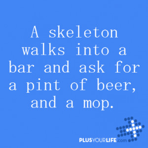 skeleton walks into a bar and ask for a pint of beer, and a mop ...