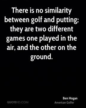 Ben Hogan - There is no similarity between golf and putting; they are ...
