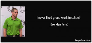 never liked group work in school. - Brendan Fehr