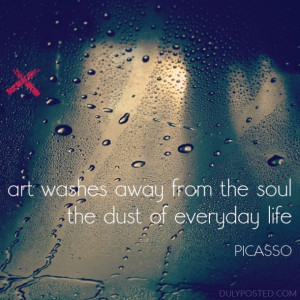 Art washes away from the soul the dust of everyday life ...