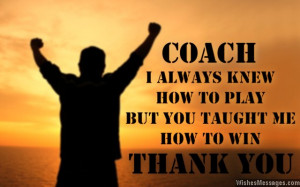 ... always knew how to play, but you taught me how to win. Thanks coach