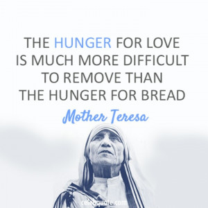 The hunger for love is much more difficult to remove than the hunger ...