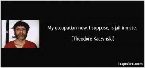 My occupation now, I suppose, is jail inmate. - Theodore Kaczynski