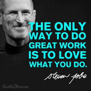 The only way to do great work is to love what you do. Steve Jobs