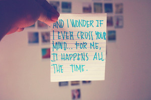 And i wonder if i ever cross your mind... For me it happens all the ...