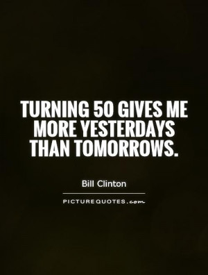 Turning 50 gives me more yesterdays than tomorrows Picture Quote #1