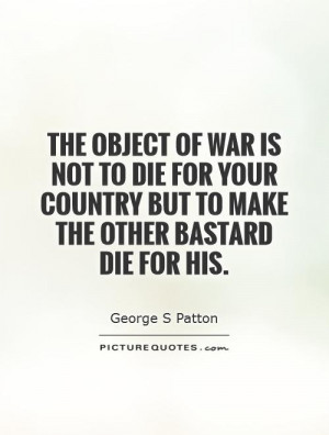 The object of war is not to die for your country but to make the other ...