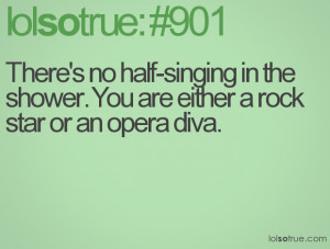... -singing in the shower. You are either a rock star or an opera diva