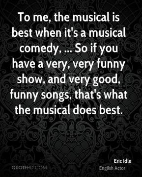 Eric Idle - To me, the musical is best when it's a musical comedy ...