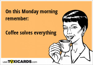 on-this-monday-morning-remember-coffee-solves-everything-75.png
