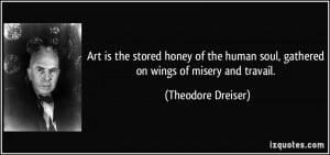 Art is the stored honey of the human soul, gathered on wings of misery ...