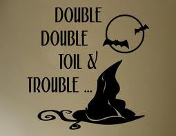 Double, double toil and trouble;