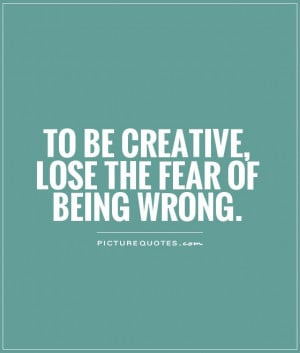 to be creative, lose the fear of being wrong Picture Quote #1