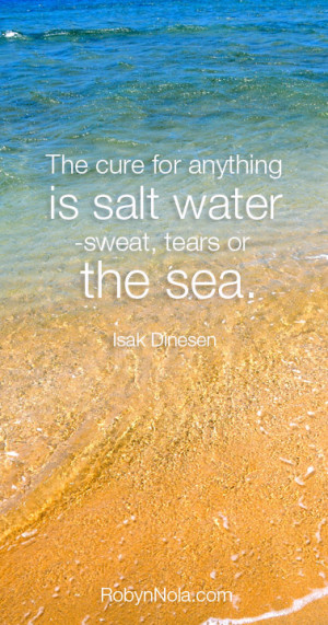 ... for anything is salt water – sweat, tears, or the sea. -Isak Dinesen
