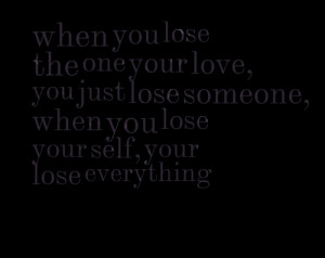 when you lose the one your love, you just lose someone, when you lose ...