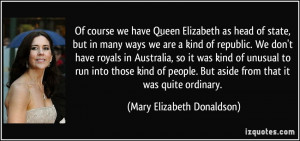 Of course we have Queen Elizabeth as head of state, but in many ways ...