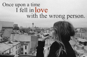 Once upon a time i fell in love with the wrong person.
