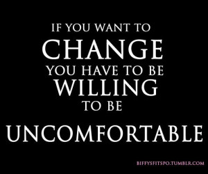 ... : If you want to change, you have to be willing to be uncomfortable
