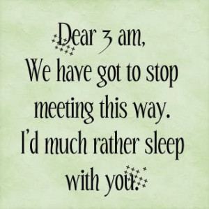 dear 3 am, we have got to stop meeting this way. i'd much rather sleep ...