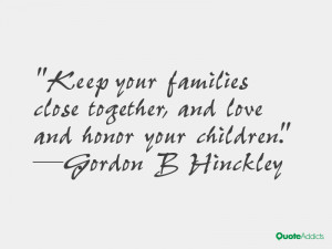 Keep your families close together, and love and honor your children ...