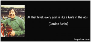 At that level, every goal is like a knife in the ribs. - Gordon Banks