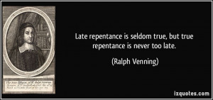 Late repentance is seldom true, but true repentance is never too late ...