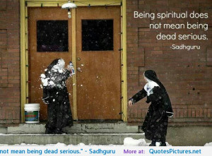 "Being spiritual does not mean being dead serious."" – Sadhguru"