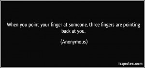 When you point your finger at someone, three fingers are pointing back ...