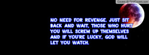 No need for revenge. Just sit back and wait, those who hurt you will ...
