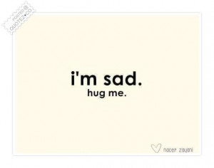 Im sad hug me quote