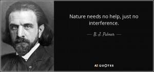 Nature needs no help, just no interference. - B. J. Palmer
