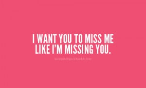 want you to miss me like I'm missing you.