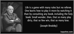 Life is a game with many rules but no referee. One learns how to play ...