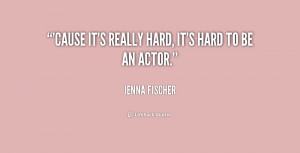 Cause it's really hard, it's hard to be an actor.