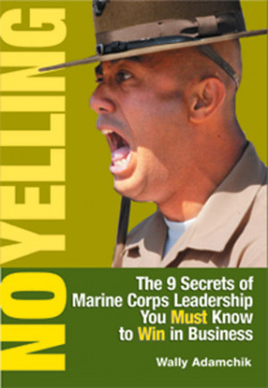 No Yelling: The 9 Secrets of Marine Corps Leadership You Must Know to ...