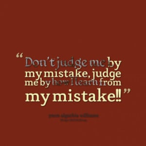 ... By My Mistake, Judge Me By How I Learn From My Mistake - Mistake Quote