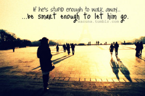 ... smart, he',s stupid, let him go, let him go quotes, quote, walk away