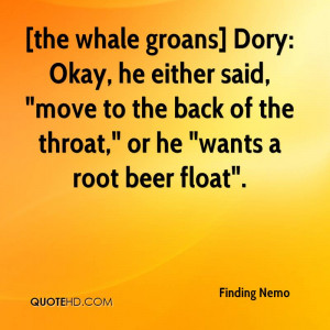 the whale groans] Dory: Okay, he either said,