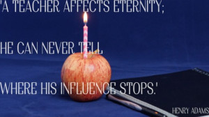 Quote for a teacher's birthday card: A teacher affects eternity. He ...