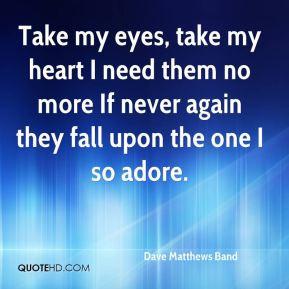 Dave Matthews Band - Take my eyes, take my heart I need them no more ...